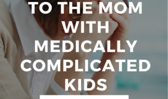 To the mom with medically complicated kids...
